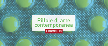 Pillole di arte contemporanea <i>a domicilio</i>